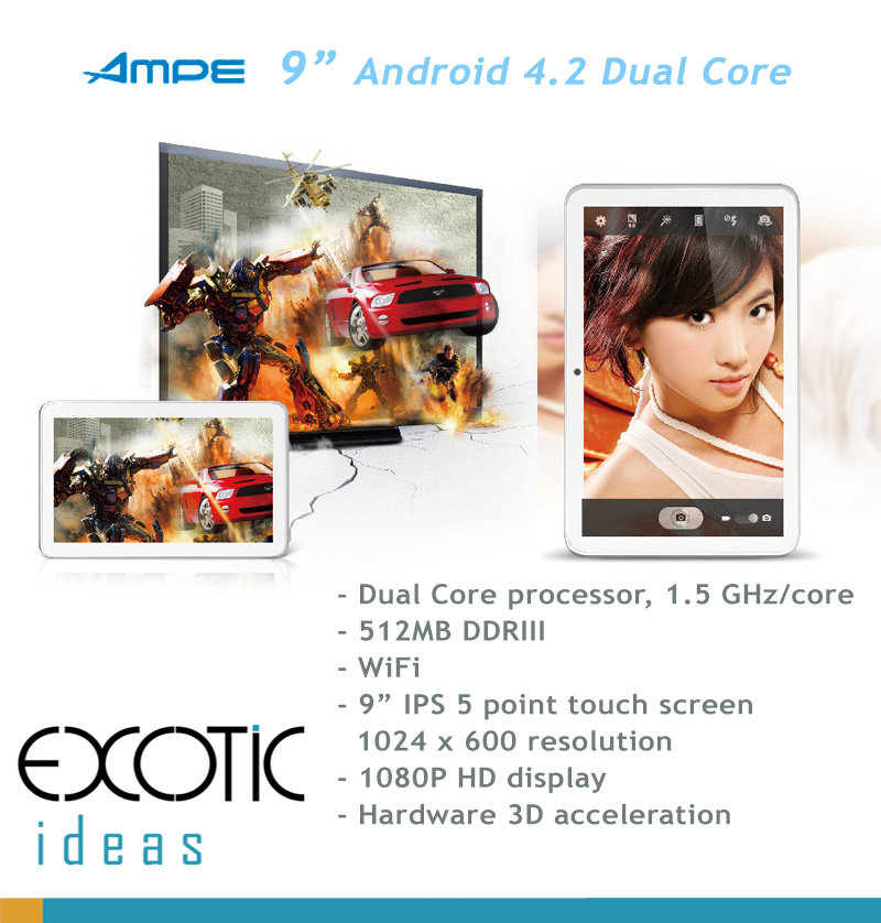 AMPE Dual Core, Android 4.2, 9 inch IPS 5 point touch 1080 x 600 screen, 1080P HD video decoding,  WiFi,  Skype, 3D Games
